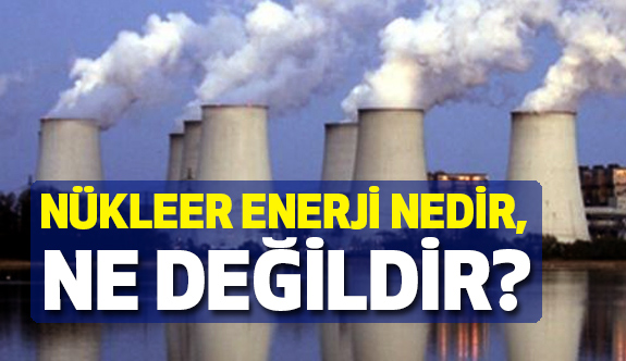 Nükleer Enerji Nedir Ne Değildir?